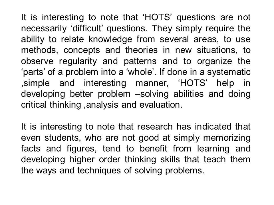 It is interesting to note that 'HOTS' questions are not necessarily 'difficult' questions. They simply require the ability to relate knowledge from several areas, to use methods, concepts and theories in new situations, to observe regularity and patterns and to organize the 'parts' of a problem into a 'whole'. If done in a systematic ,simple and interesting manner, 'HOTS' help in developing better problem –solving abilities and doing critical thinking ,analysis and evaluation.