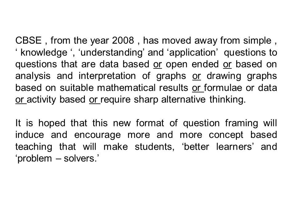 CBSE , from the year 2008 , has moved away from simple , ' knowledge ', 'understanding' and 'application' questions to questions that are data based or open ended or based on analysis and interpretation of graphs or drawing graphs based on suitable mathematical results or formulae or data or activity based or require sharp alternative thinking.