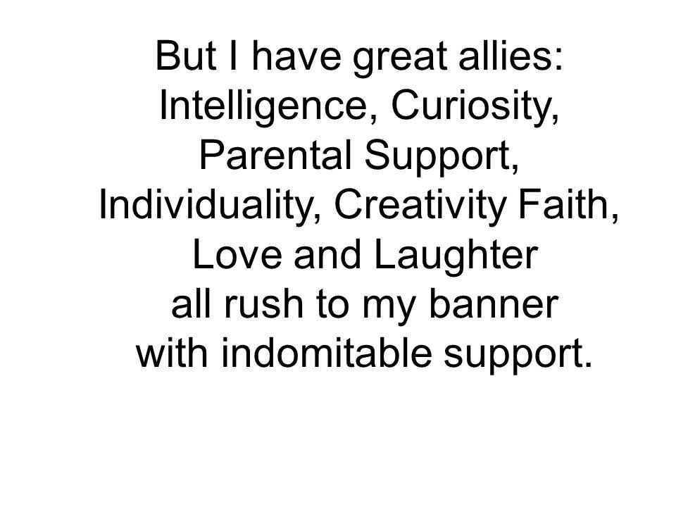 But I have great allies: Intelligence, Curiosity,
