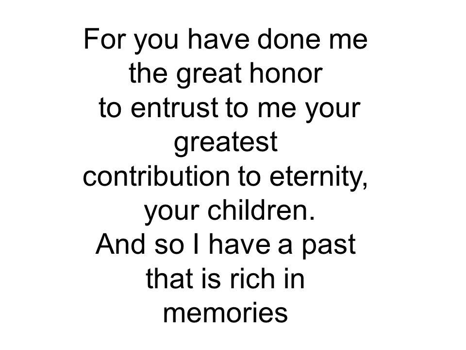 For you have done me the great honor to entrust to me your greatest
