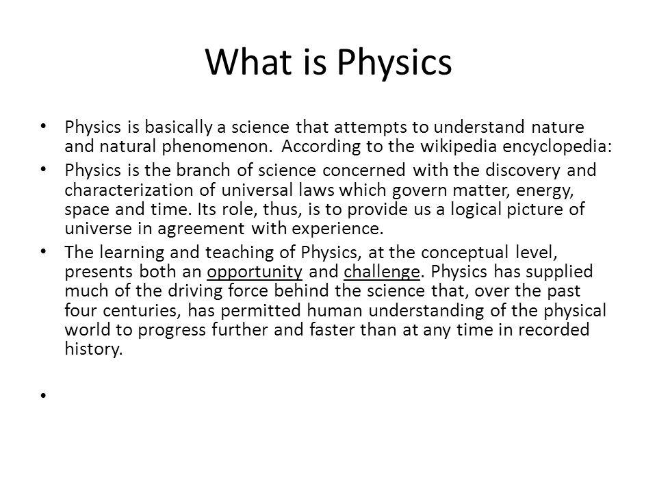 What is Physics Physics is basically a science that attempts to understand nature and natural phenomenon. According to the wikipedia encyclopedia: