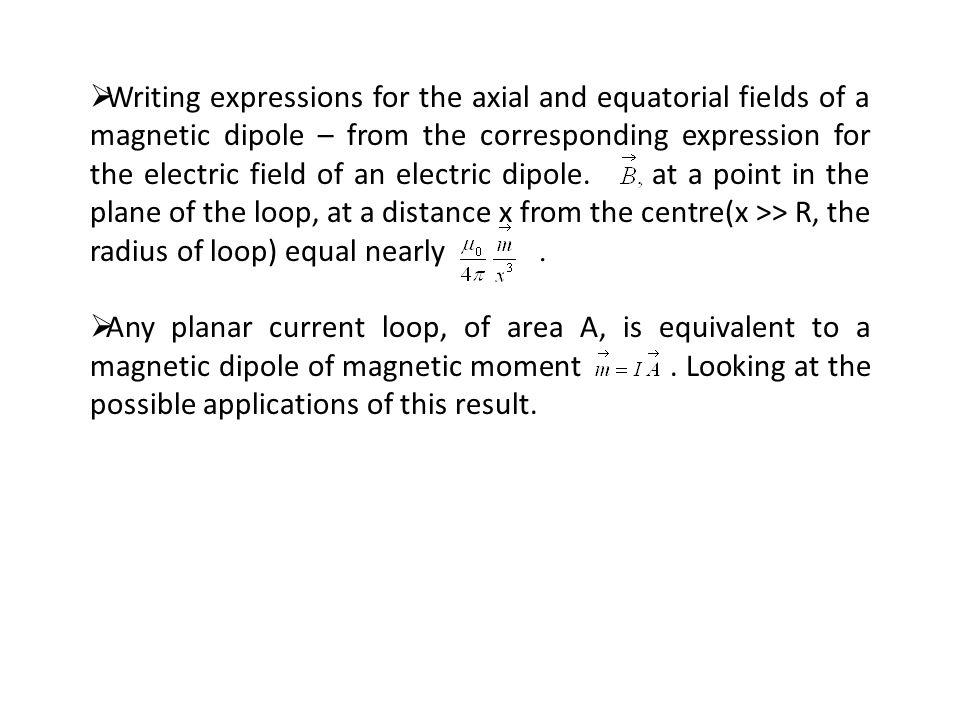 Writing expressions for the axial and equatorial fields of a magnetic dipole – from the corresponding expression for the electric field of an electric dipole. at a point in the plane of the loop, at a distance x from the centre(x >> R, the radius of loop) equal nearly .