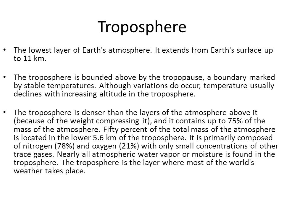 Troposphere The lowest layer of Earth s atmosphere. It extends from Earth s surface up to 11 km.