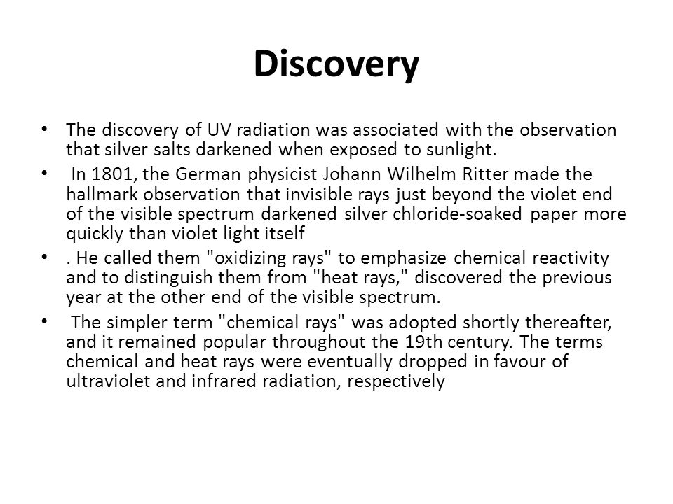 Discovery The discovery of UV radiation was associated with the observation that silver salts darkened when exposed to sunlight.