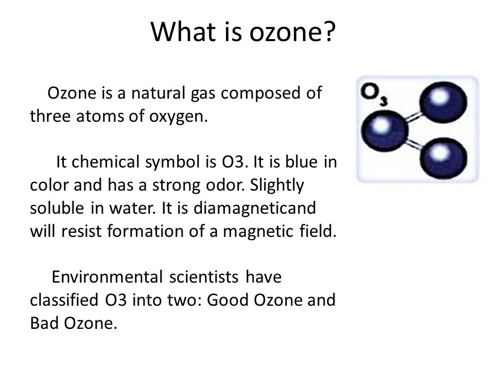 What is ozone Ozone is a natural gas composed of three atoms of oxygen.
