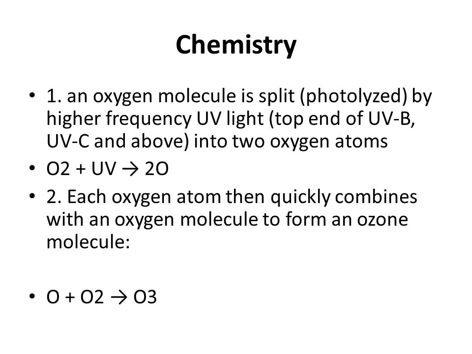 Chemistry 1. an oxygen molecule is split (photolyzed) by higher frequency UV light (top end of UV-B, UV-C and above) into two oxygen atoms.