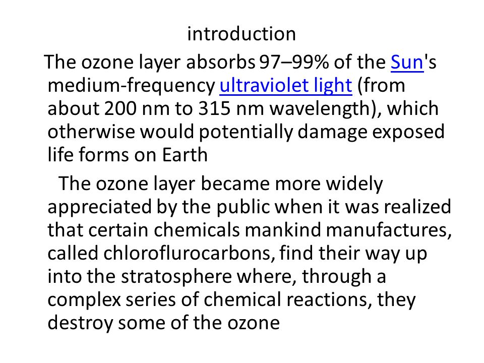 introduction The ozone layer absorbs 97–99% of the Sun s medium-frequency ultraviolet light (from about 200 nm to 315 nm wavelength), which otherwise would potentially damage exposed life forms on Earth The ozone layer became more widely appreciated by the public when it was realized that certain chemicals mankind manufactures, called chloroflurocarbons, find their way up into the stratosphere where, through a complex series of chemical reactions, they destroy some of the ozone