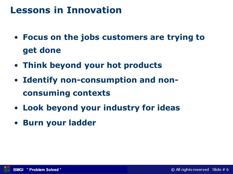 Lessons in Innovation Focus on the jobs customers are trying to get done. Think beyond your hot products.