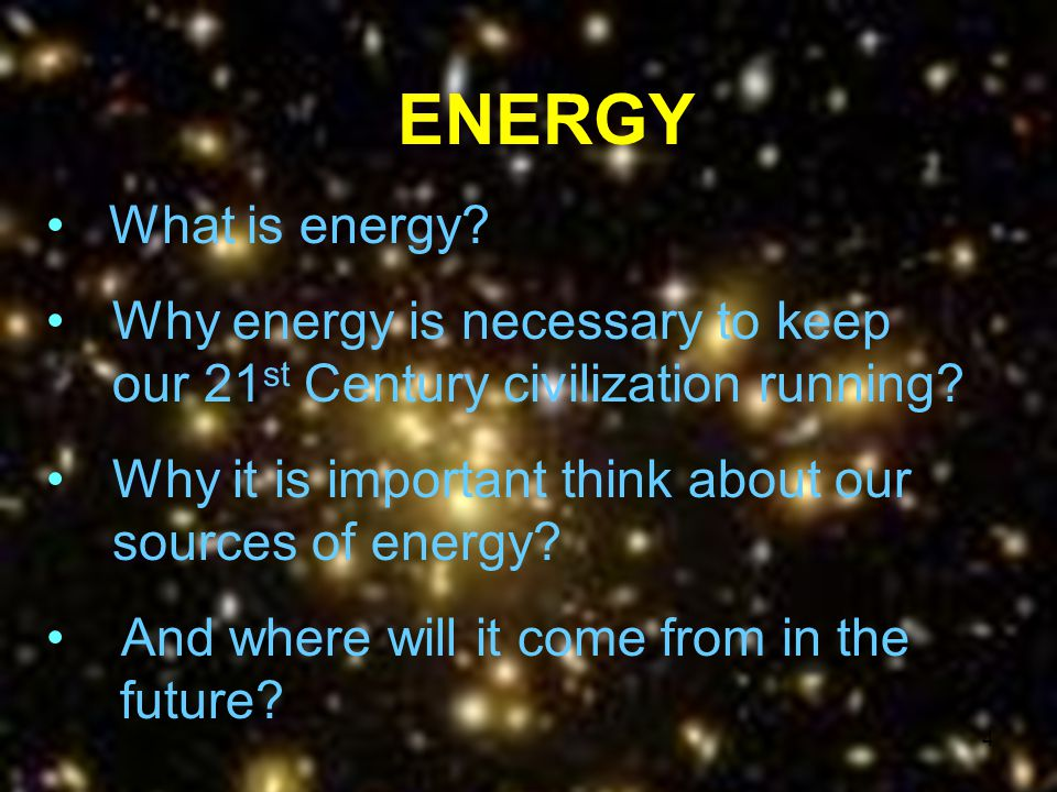 ENERGY What is energy Why energy is necessary to keep our 21st Century civilization running