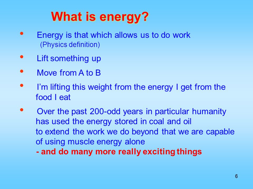 What is energy Energy is that which allows us to do work (Physics definition) Lift something up.