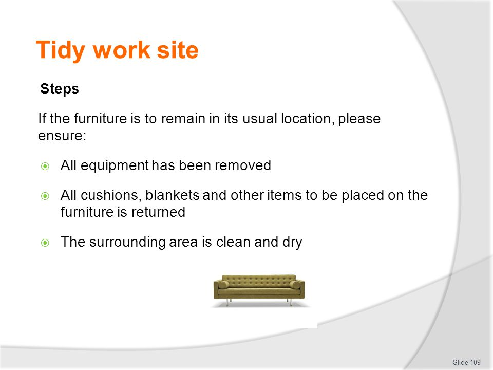 Tidy work site Steps. If the furniture is to remain in its usual location, please ensure: All equipment has been removed.