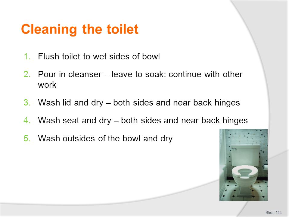 Cleaning the toilet Flush toilet to wet sides of bowl