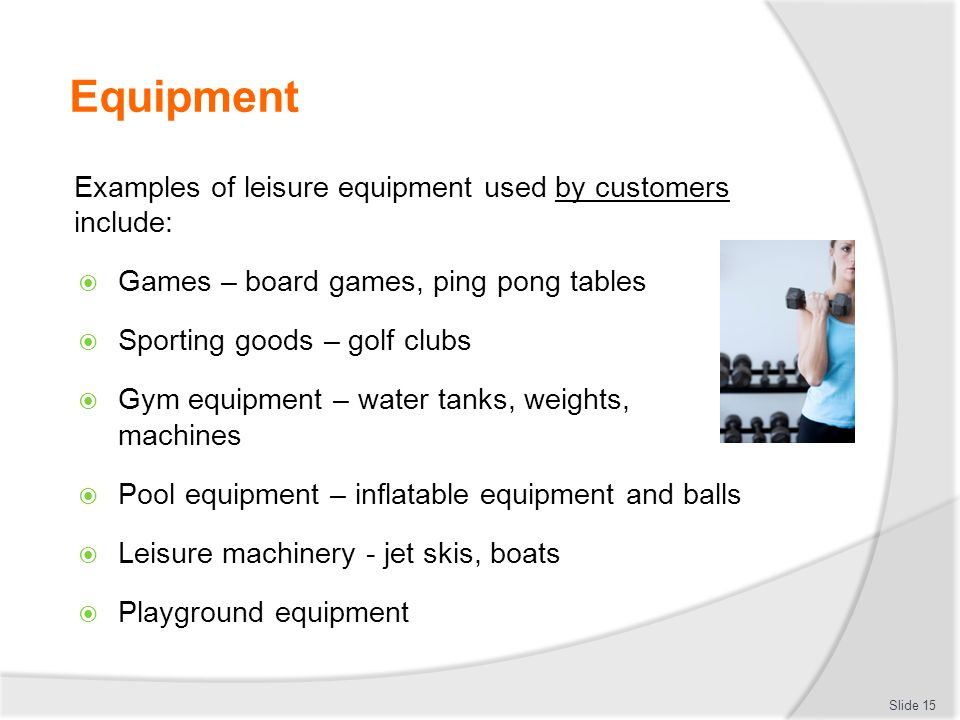 Equipment Examples of leisure equipment used by customers include: