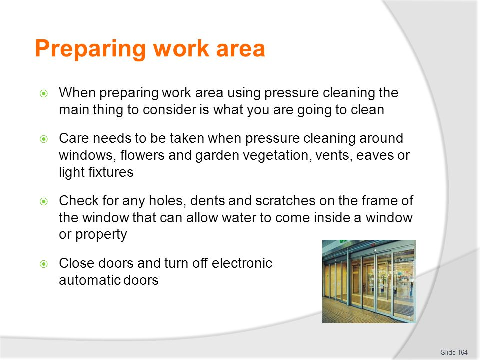 Preparing work area When preparing work area using pressure cleaning the main thing to consider is what you are going to clean.