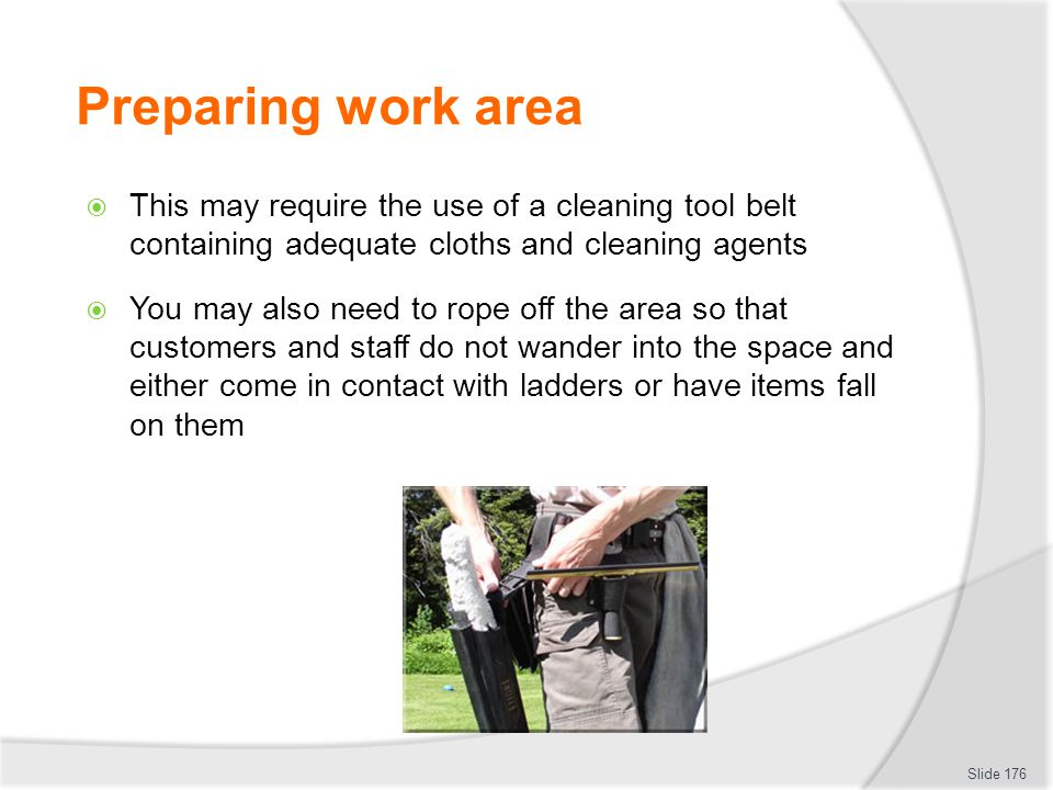 Preparing work area This may require the use of a cleaning tool belt containing adequate cloths and cleaning agents.