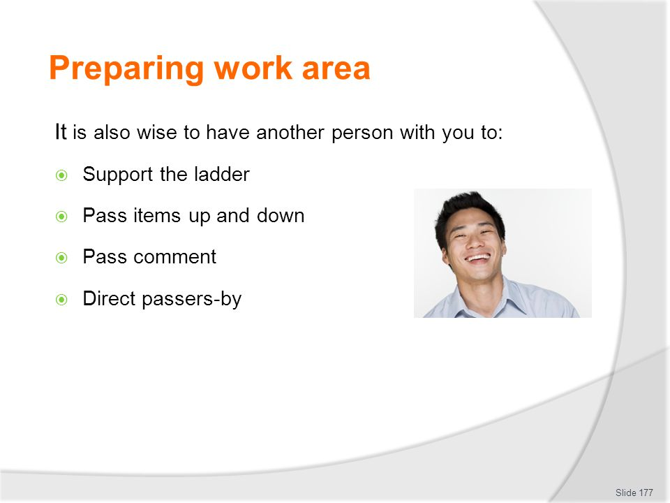 Preparing work area It is also wise to have another person with you to: Support the ladder. Pass items up and down.