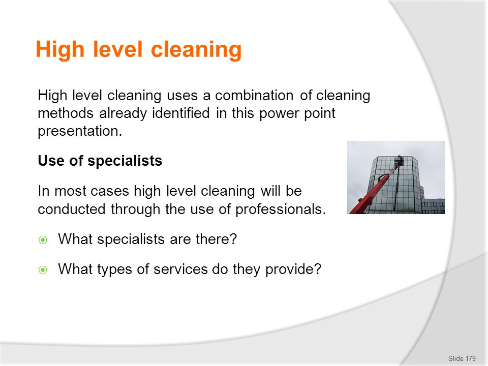 High level cleaning High level cleaning uses a combination of cleaning methods already identified in this power point presentation.