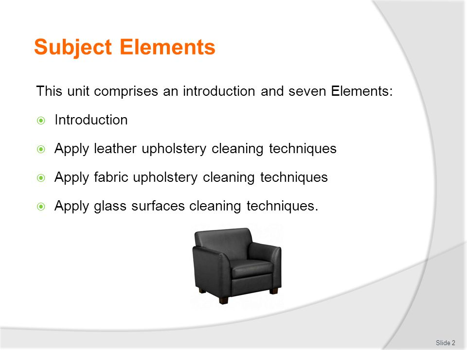 Subject Elements This unit comprises an introduction and seven Elements: Introduction. Apply leather upholstery cleaning techniques.