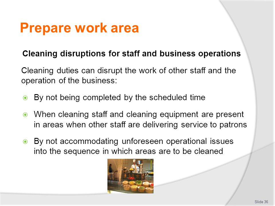 Prepare work area Cleaning disruptions for staff and business operations.