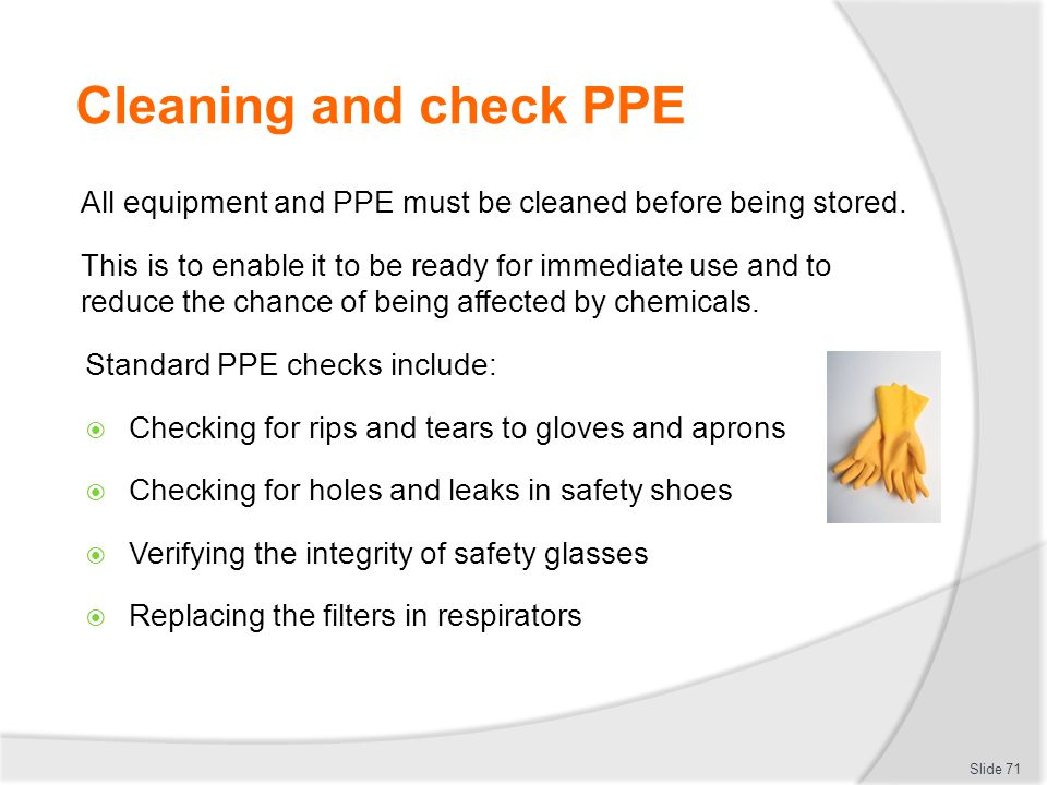 Cleaning and check PPE All equipment and PPE must be cleaned before being stored.