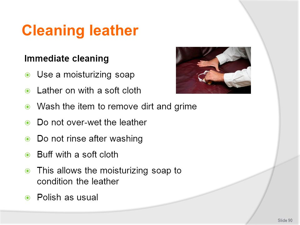 Cleaning leather Immediate cleaning Use a moisturizing soap