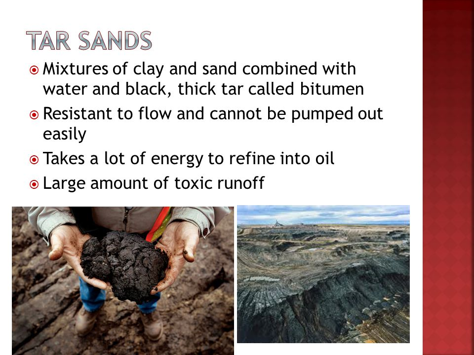 Tar sands Mixtures of clay and sand combined with water and black, thick tar called bitumen. Resistant to flow and cannot be pumped out easily.