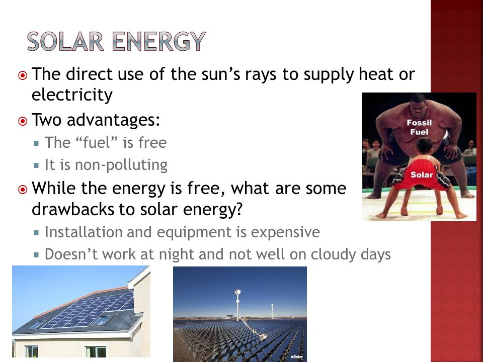 Solar energy The direct use of the sun's rays to supply heat or electricity. Two advantages: The fuel is free.