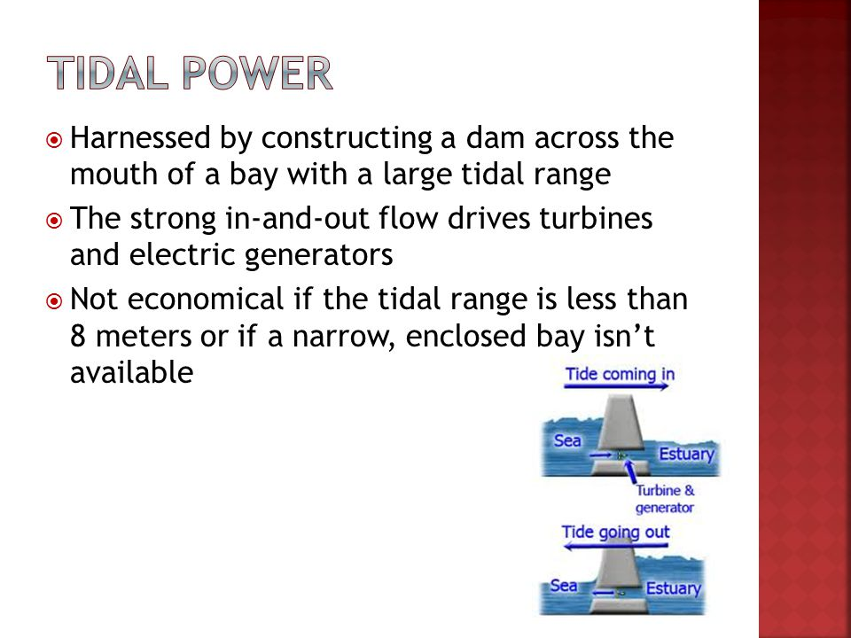 Tidal power Harnessed by constructing a dam across the mouth of a bay with a large tidal range.