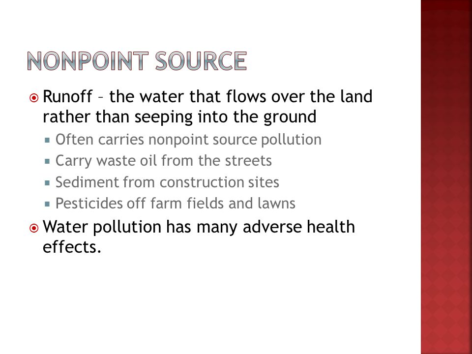 Nonpoint source Runoff – the water that flows over the land rather than seeping into the ground. Often carries nonpoint source pollution.