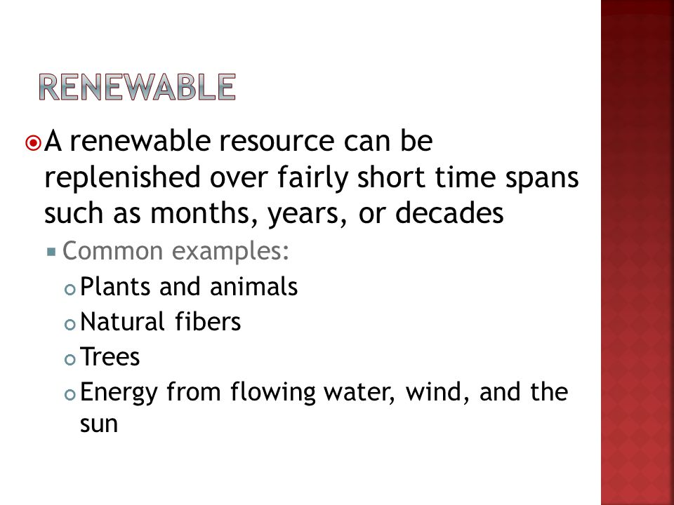 Renewable A renewable resource can be replenished over fairly short time spans such as months, years, or decades.