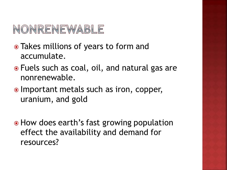 Nonrenewable Takes millions of years to form and accumulate.