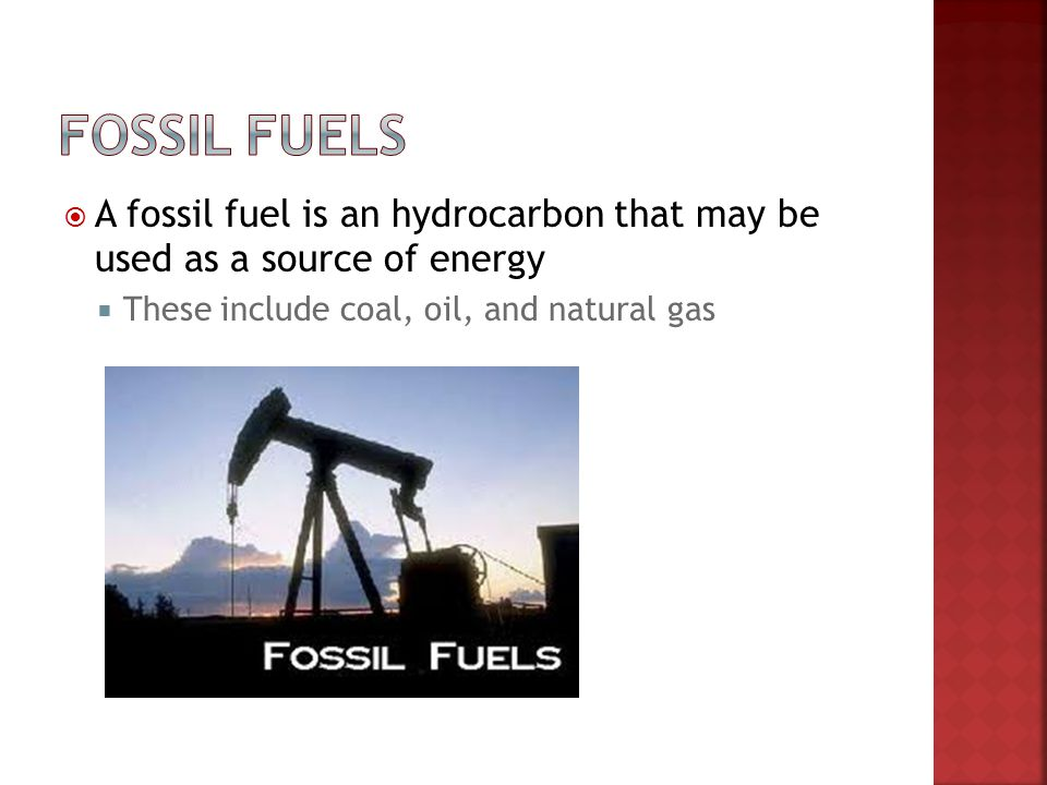 Fossil Fuels A fossil fuel is an hydrocarbon that may be used as a source of energy.