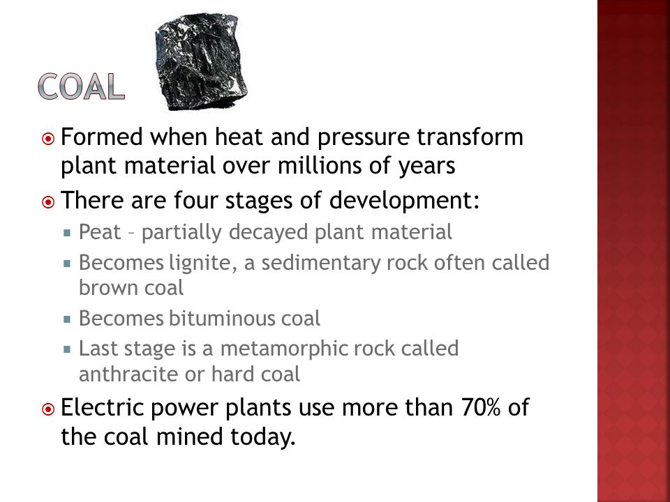 Coal Formed when heat and pressure transform plant material over millions of years. There are four stages of development: