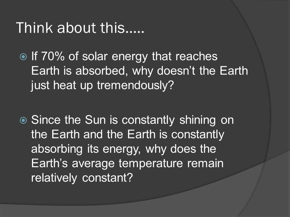 Think about this..... If 70% of solar energy that reaches Earth is absorbed, why doesn't the Earth just heat up tremendously