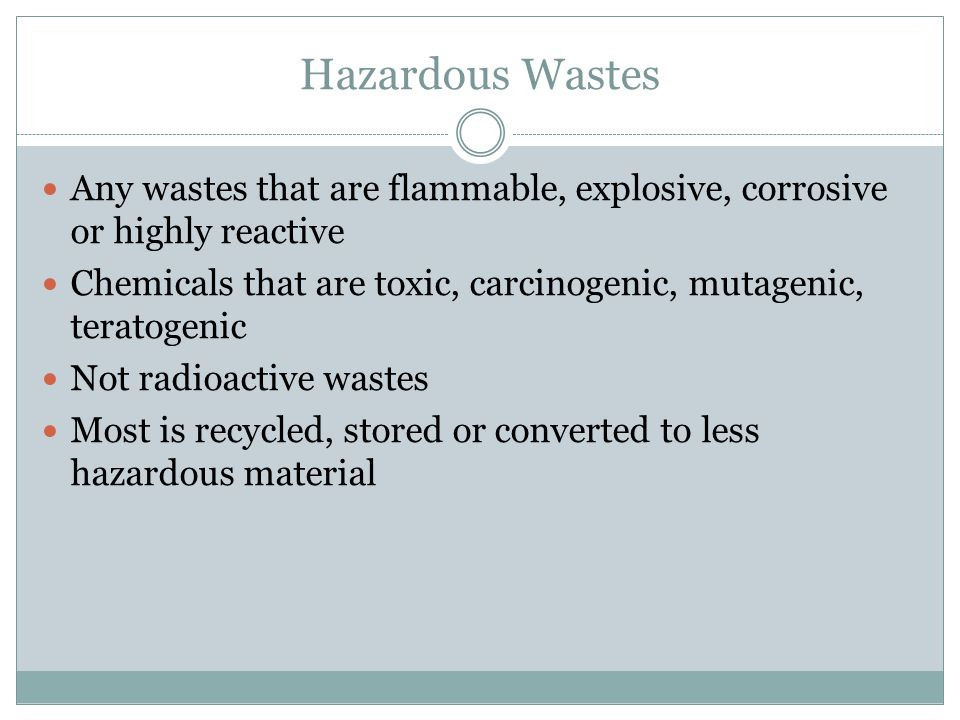 Hazardous Wastes Any wastes that are flammable, explosive, corrosive or highly reactive.
