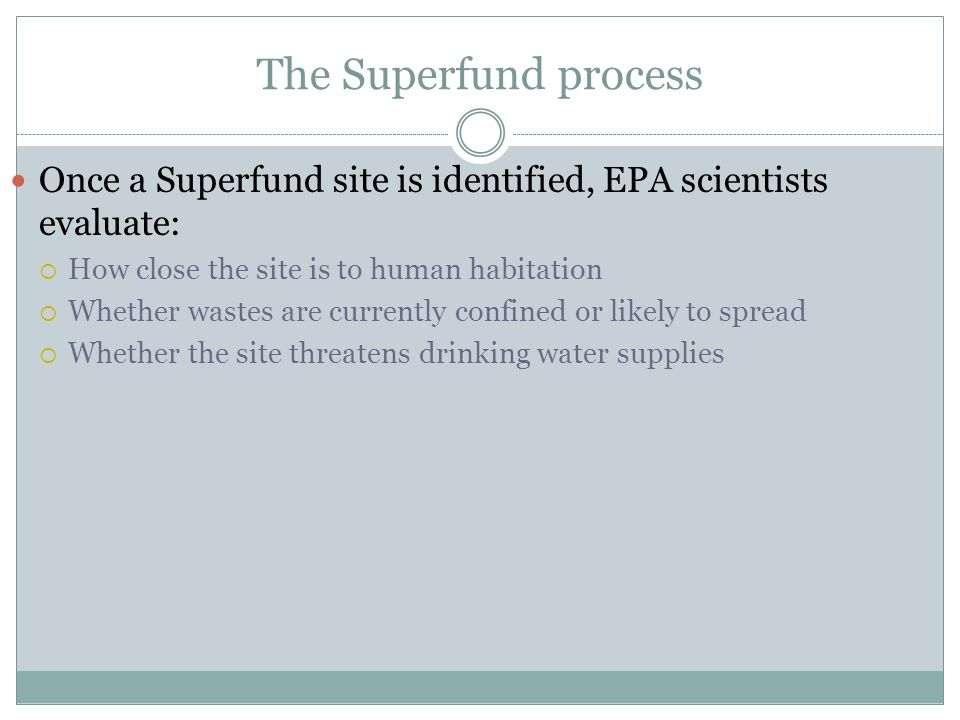 The Superfund process Once a Superfund site is identified, EPA scientists evaluate: How close the site is to human habitation.