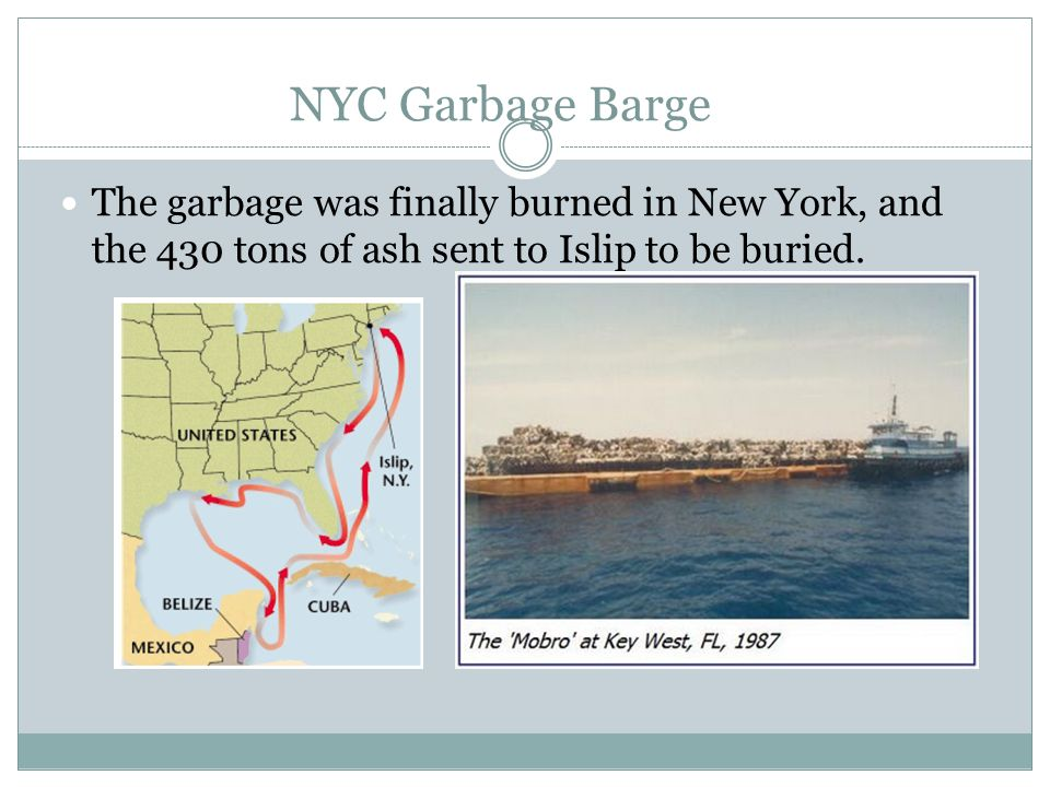 NYC Garbage Barge The garbage was finally burned in New York, and the 430 tons of ash sent to Islip to be buried.