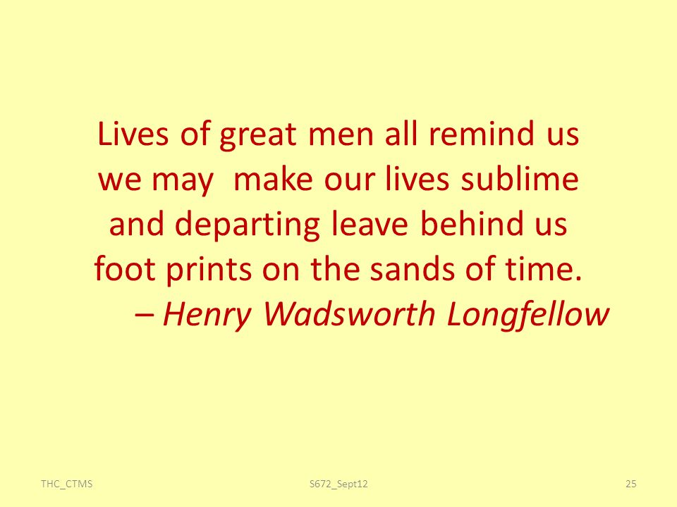 Lives of great men all remind us we may make our lives sublime and departing leave behind us foot prints on the sands of time. – Henry Wadsworth Longfellow