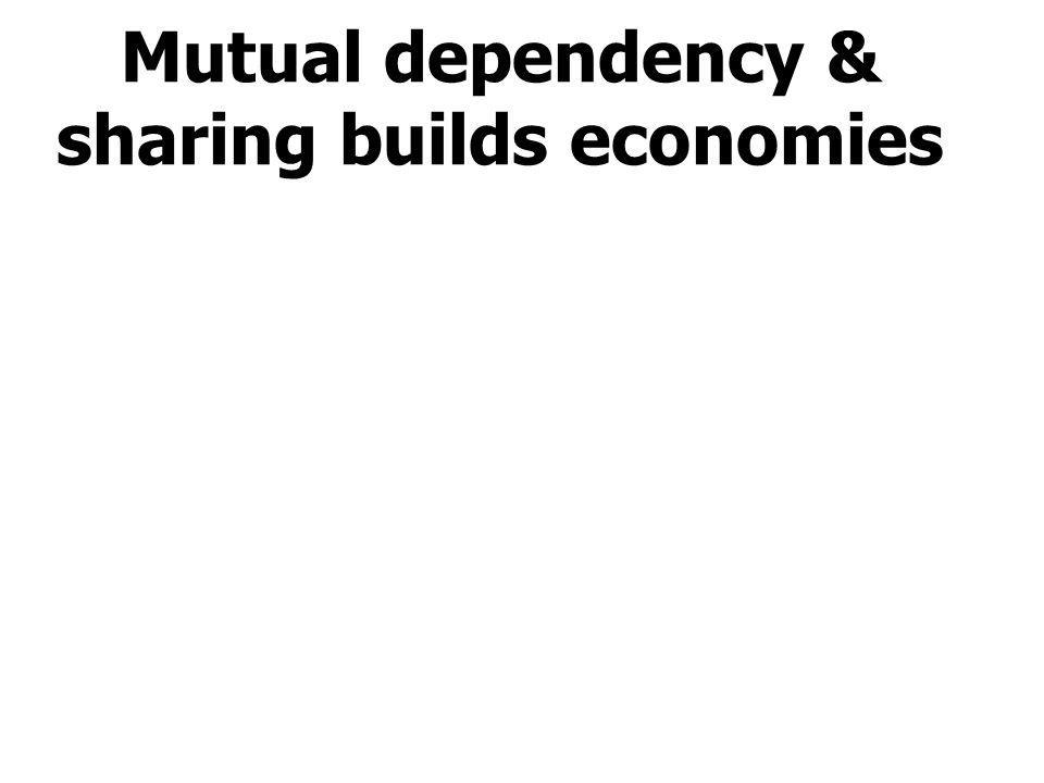 Mutual dependency & sharing builds economies