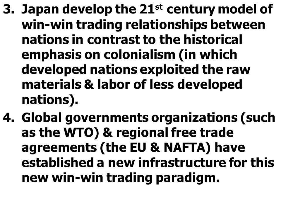 Japan develop the 21st century model of win-win trading relationships between nations in contrast to the historical emphasis on colonialism (in which developed nations exploited the raw materials & labor of less developed nations).