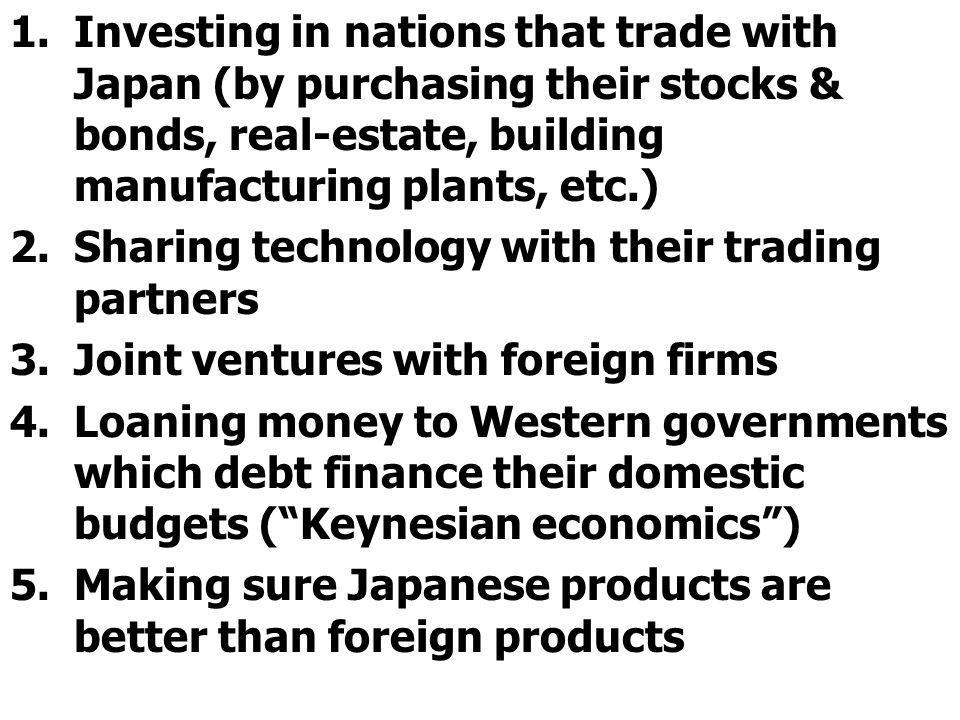 Investing in nations that trade with Japan (by purchasing their stocks & bonds, real-estate, building manufacturing plants, etc.)