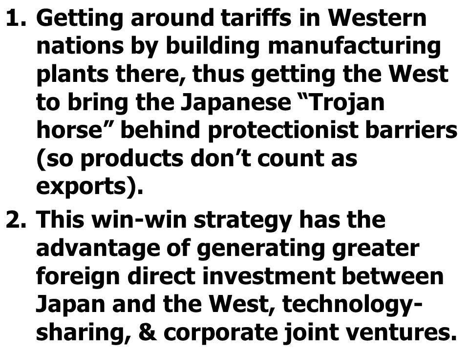 Getting around tariffs in Western nations by building manufacturing plants there, thus getting the West to bring the Japanese Trojan horse behind protectionist barriers (so products don't count as exports).