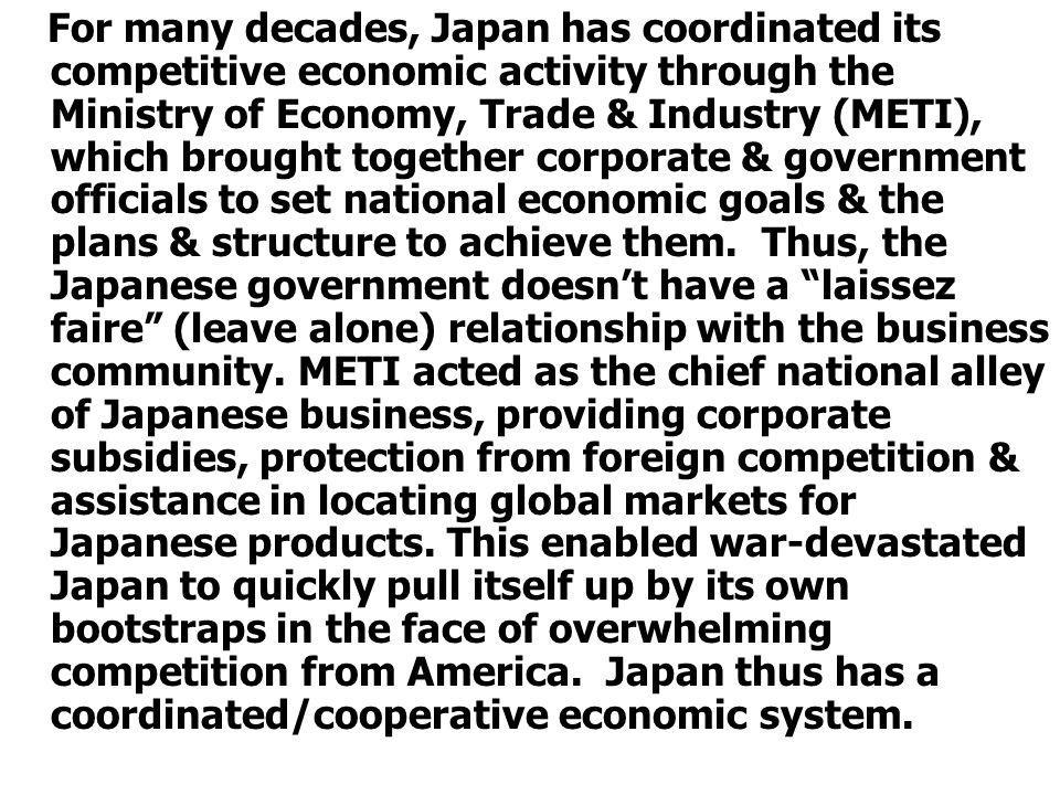 For many decades, Japan has coordinated its competitive economic activity through the Ministry of Economy, Trade & Industry (METI), which brought together corporate & government officials to set national economic goals & the plans & structure to achieve them.