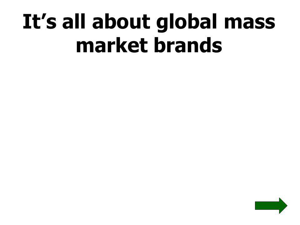 It's all about global mass market brands