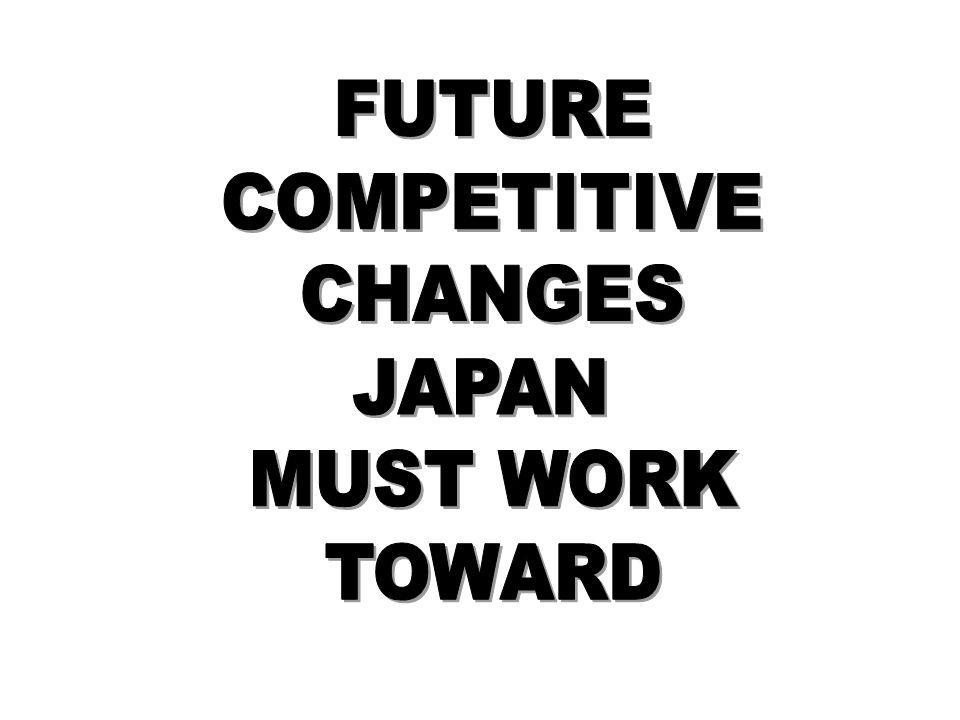 FUTURE COMPETITIVE CHANGES JAPAN MUST WORK TOWARD
