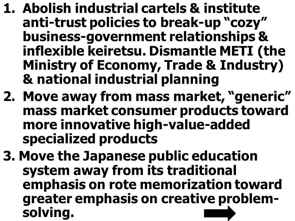 Abolish industrial cartels & institute anti-trust policies to break-up cozy business-government relationships & inflexible keiretsu. Dismantle METI (the Ministry of Economy, Trade & Industry) & national industrial planning
