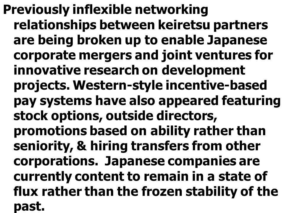 Previously inflexible networking relationships between keiretsu partners are being broken up to enable Japanese corporate mergers and joint ventures for innovative research on development projects.