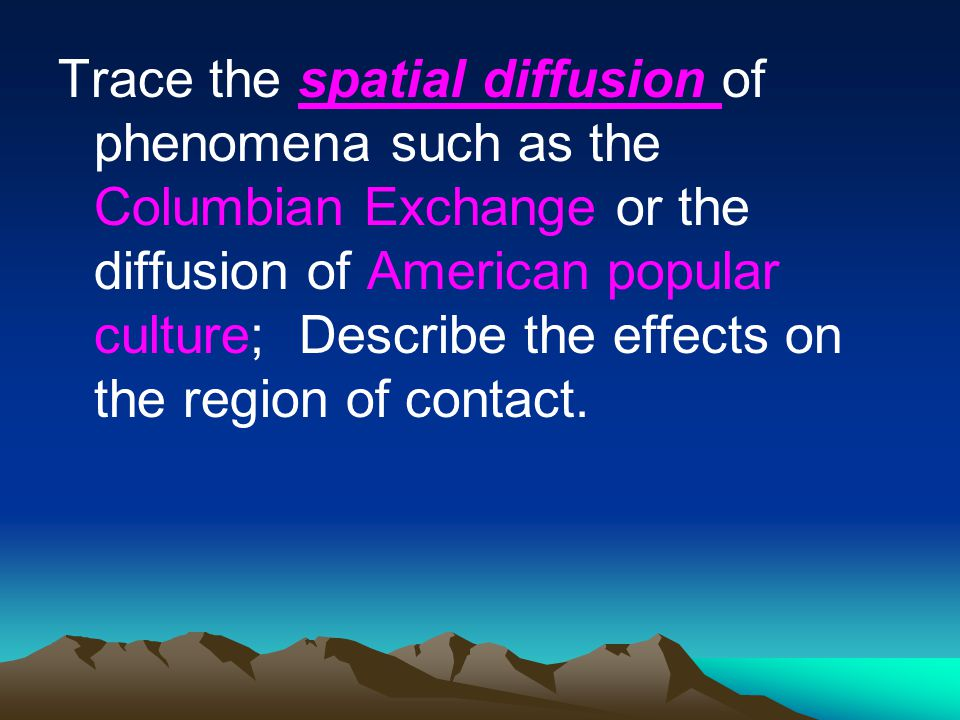 Trace the spatial diffusion of phenomena such as the Columbian Exchange or the diffusion of American popular culture; Describe the effects on the region of contact.