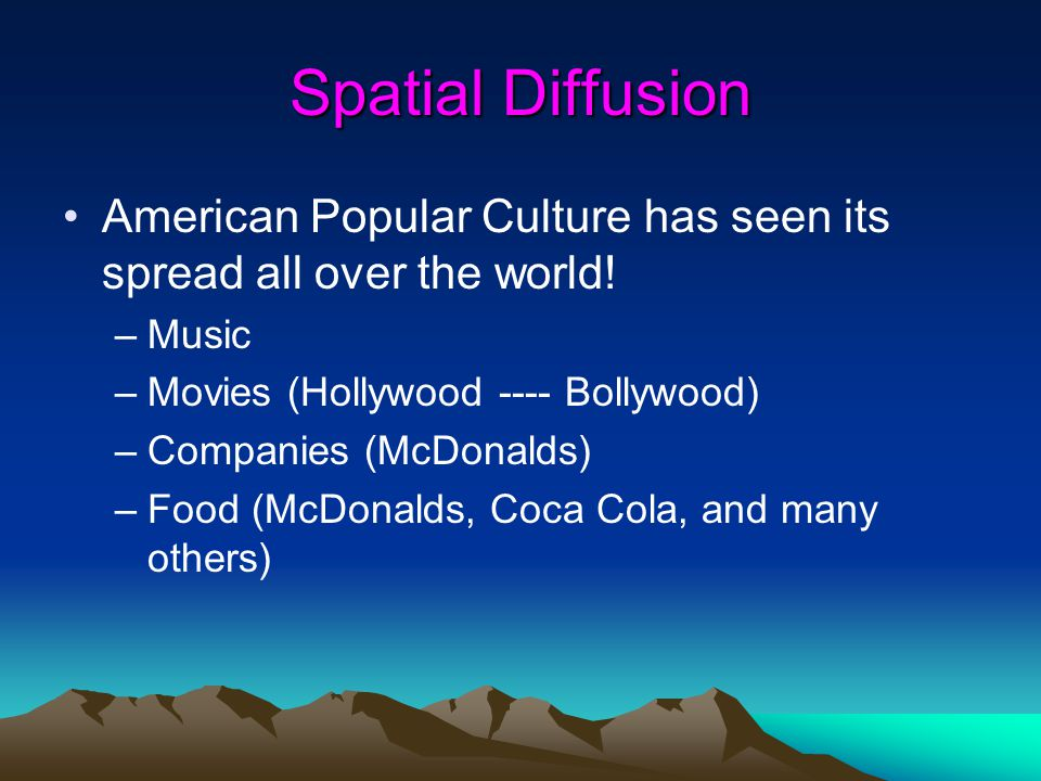 Spatial Diffusion American Popular Culture has seen its spread all over the world! Music. Movies (Hollywood ---- Bollywood)