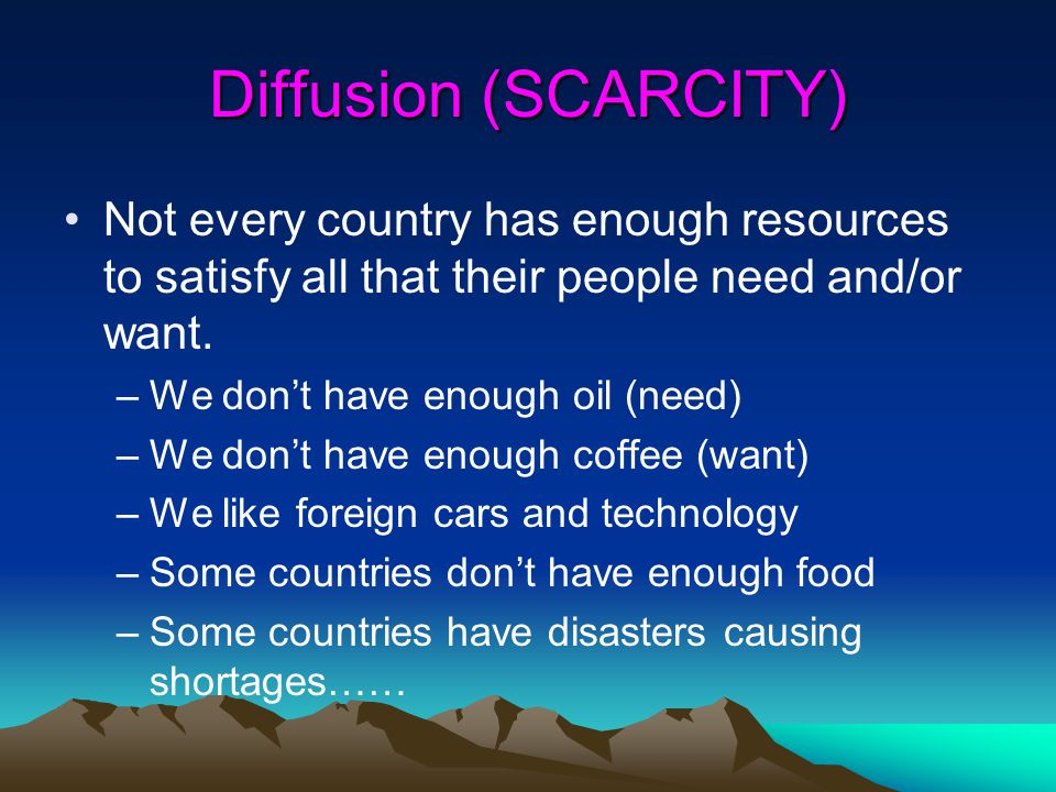 Diffusion (SCARCITY) Not every country has enough resources to satisfy all that their people need and/or want.